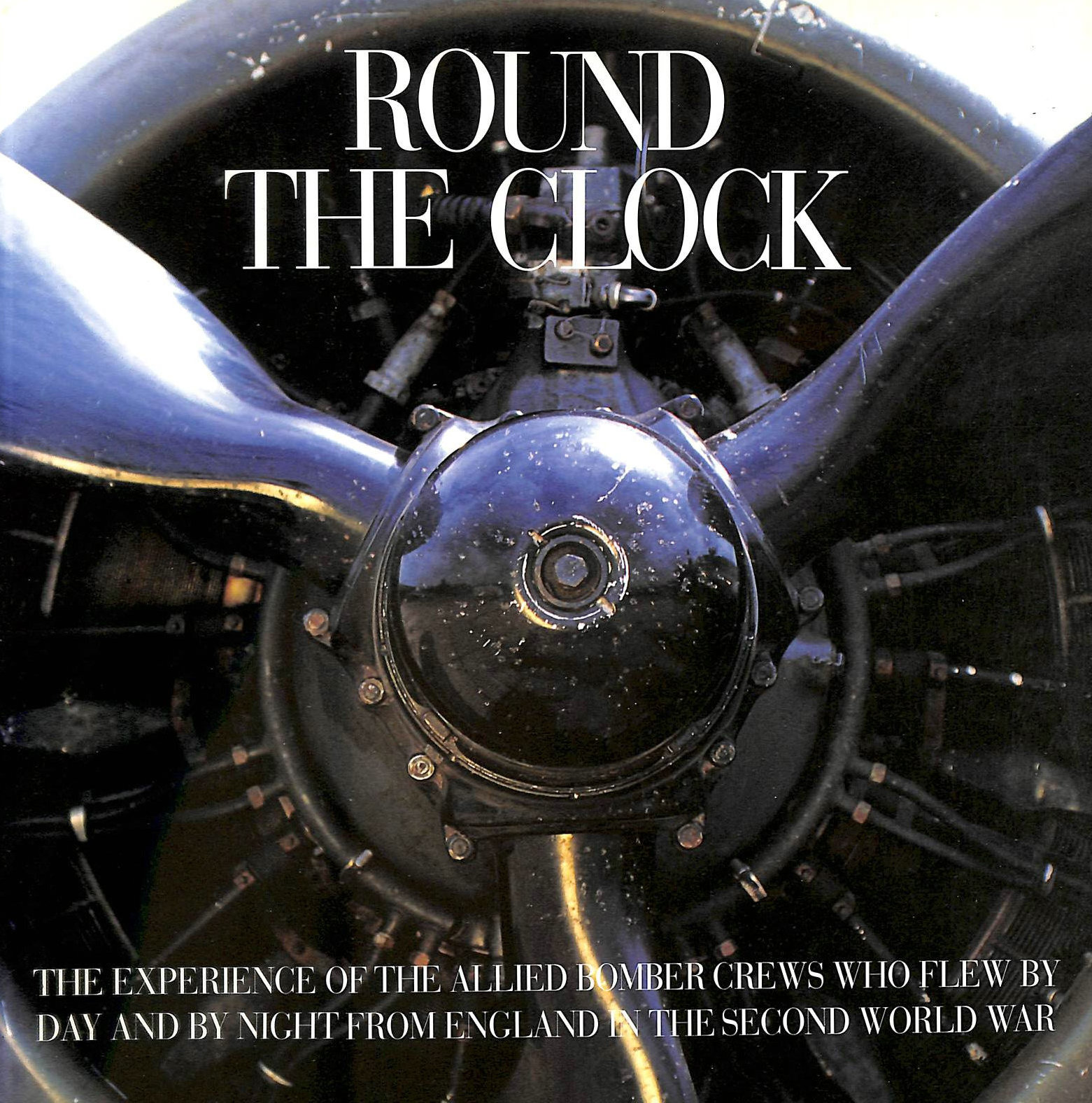 Image for Round the Clock: The Experience of the Allied Bomber Crews Who Flew by Day and Night from England in the Second World War