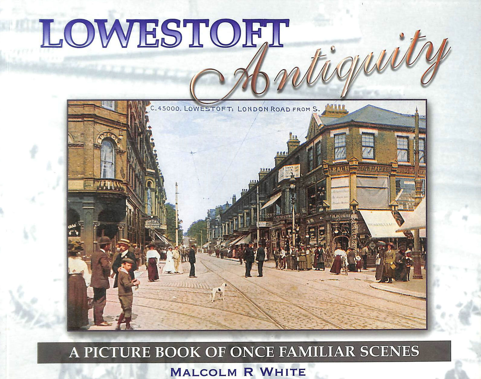 Image for Lowestoft Antiquity: A Picture Book of Once Familiar Scenes (Sea and Land Heritage Research Series)