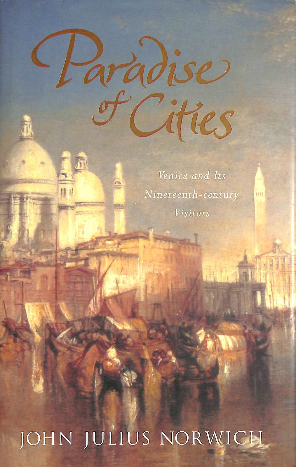 NORWICH, JOHN JULIUS - Paradise of Cities: Venice And Its Nineteenth-Century Visitors