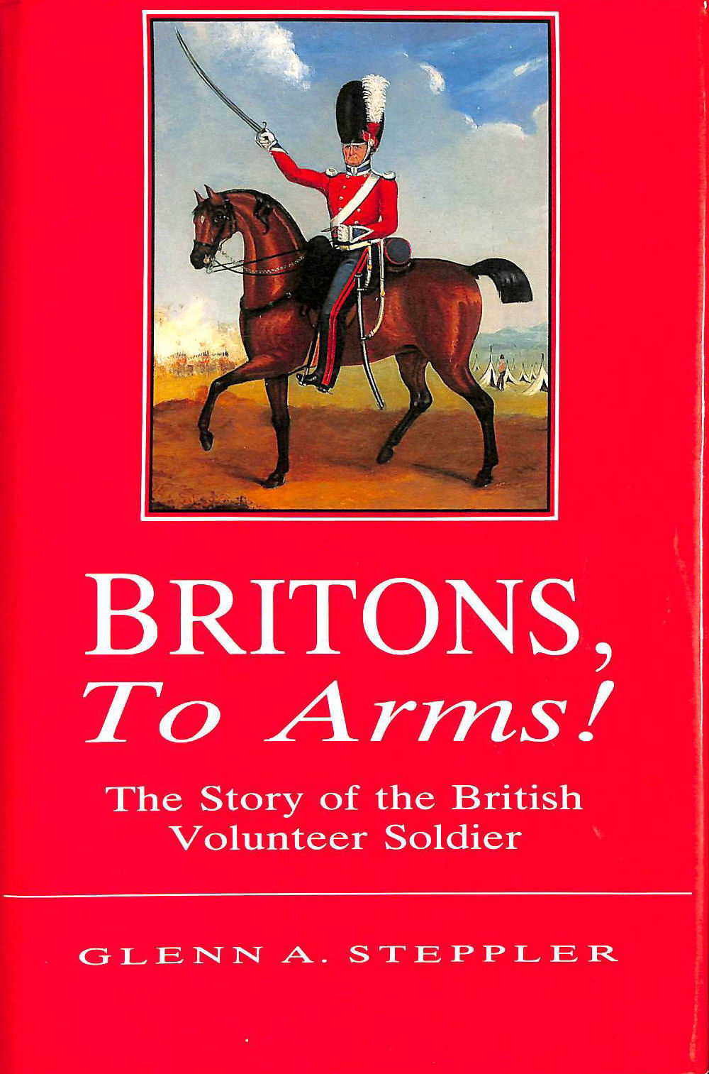 Image for Britons, to arms! : The story of the British volunteer soldier and the volunteer tradition in Leicestershire and Rutland