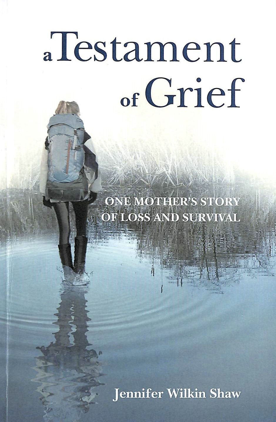 WILKIN SHAW, JENNIFER - A Testament of Grief: One Mother's Story of Loss and Survival
