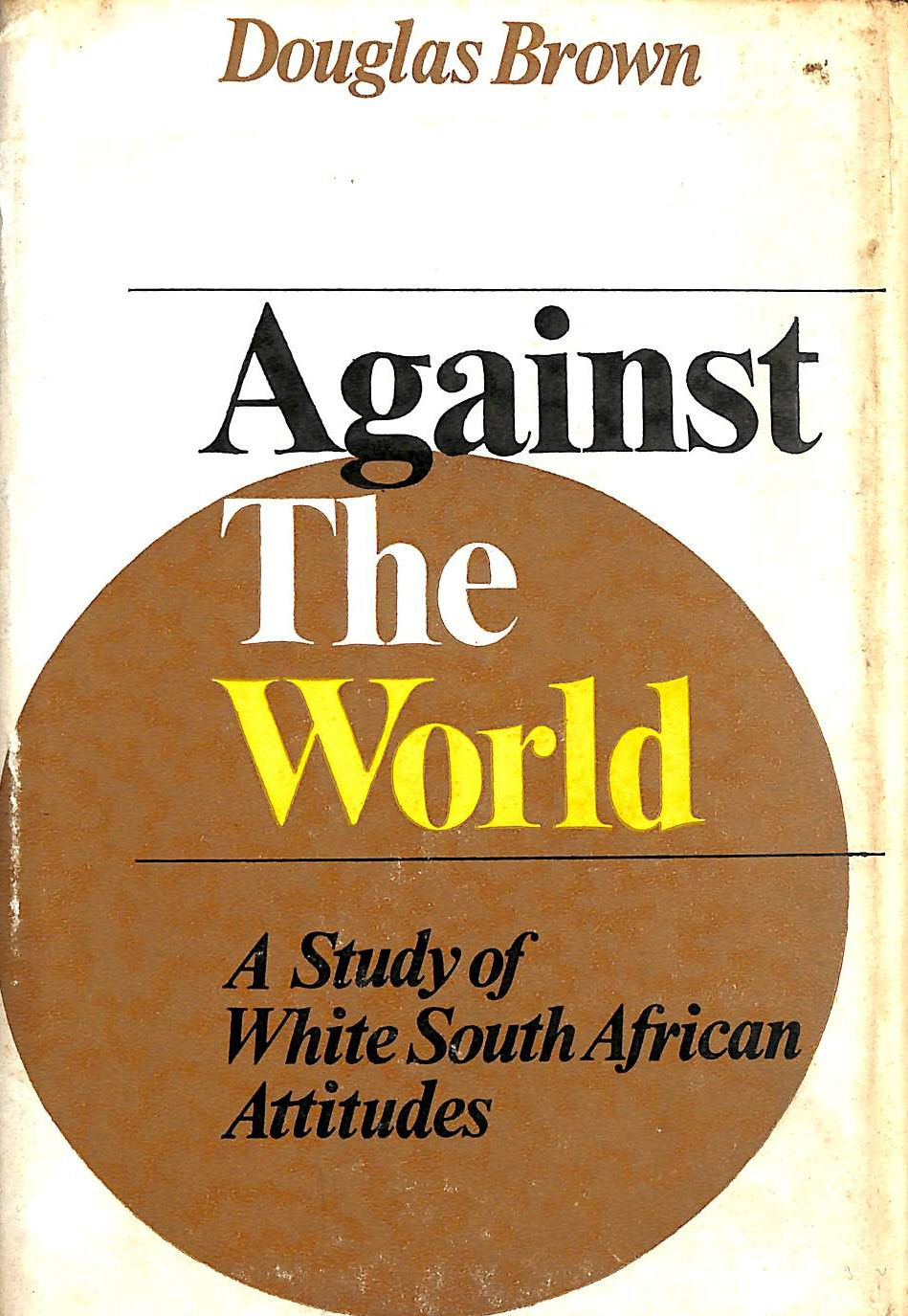 BROWN, DOUGLAS - Against the world: A study of white South African attitudes