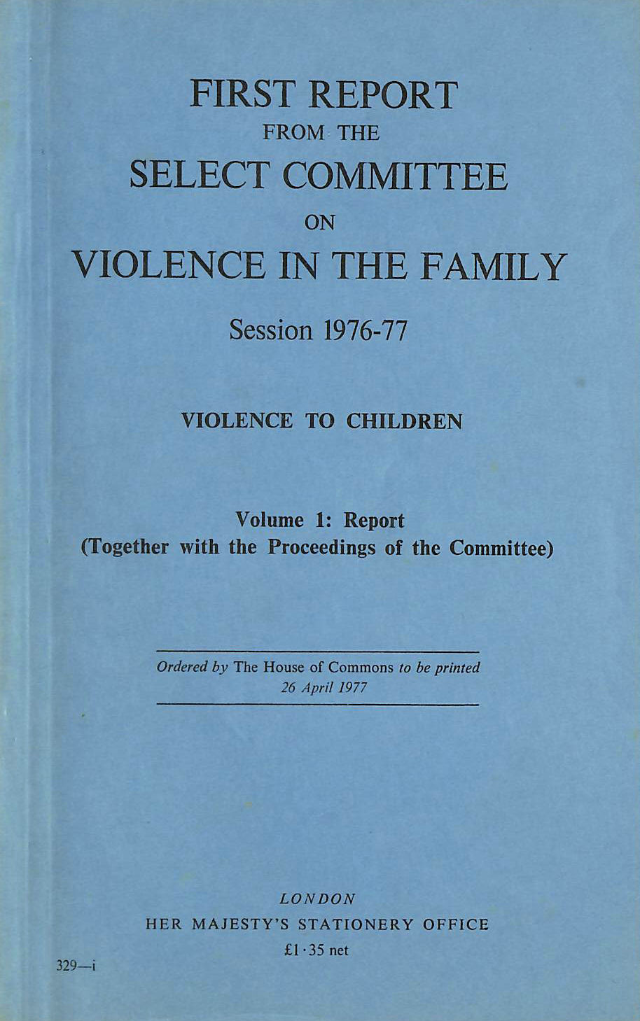 Image for First Report from the Select Committee on Violence in the Family, Session 1976 - 77: Violence to Children, Vol 1: Report (together with the Proceedings of the Committee).