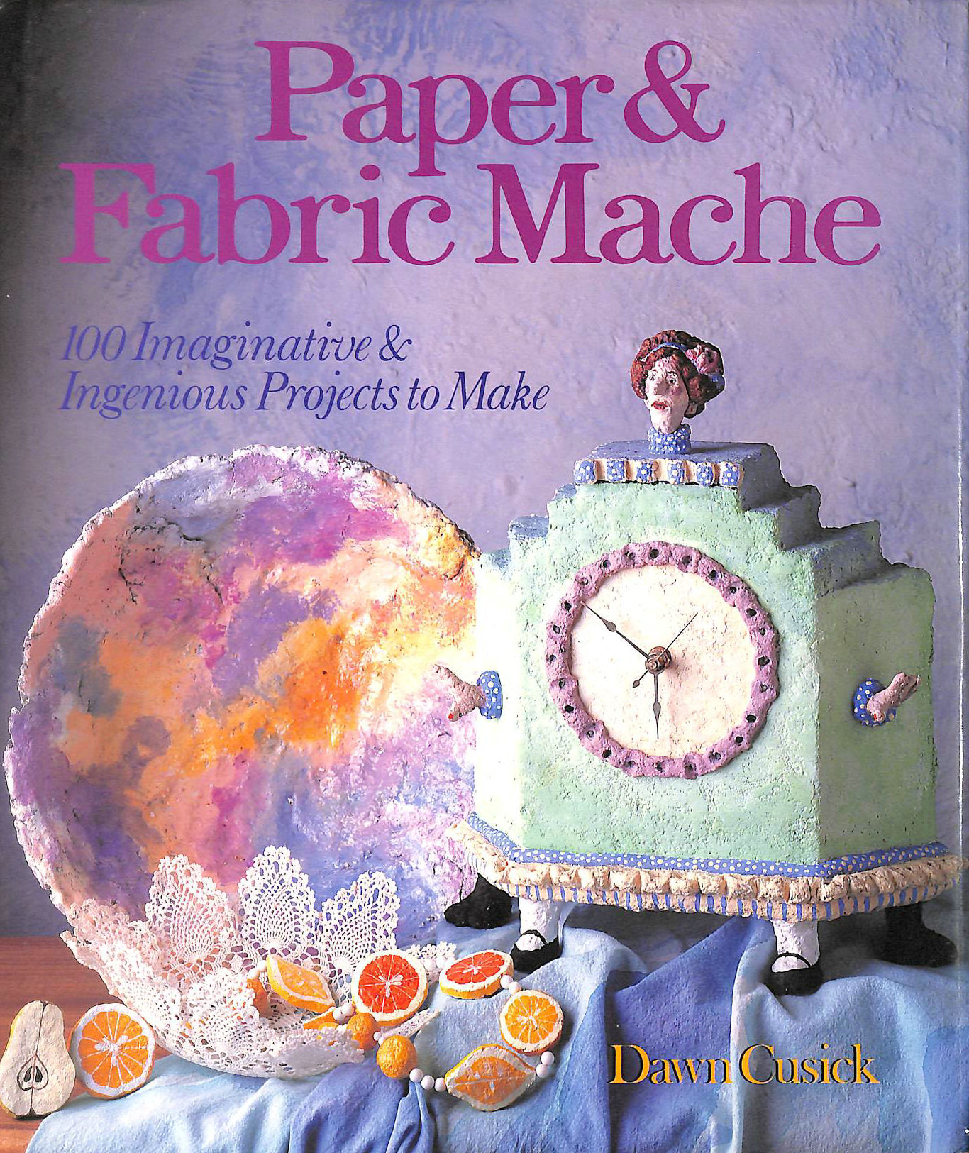 Image for PAPER AND FABRIC MACHE: 100 Imaginative and Ingenious Projects to Make
