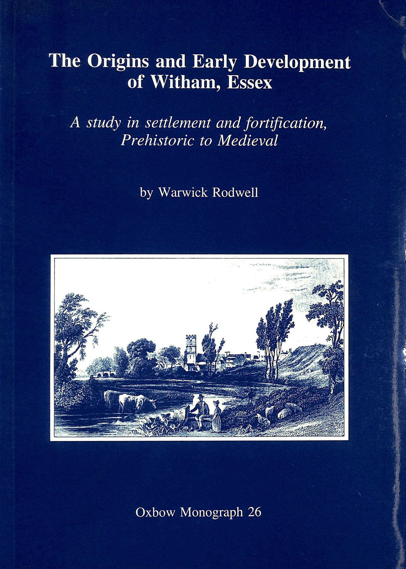 Image for The Origins and Early Development of Witham, Essex: A Study in Settlement and Fortification, Prehistoric to Mediaeval