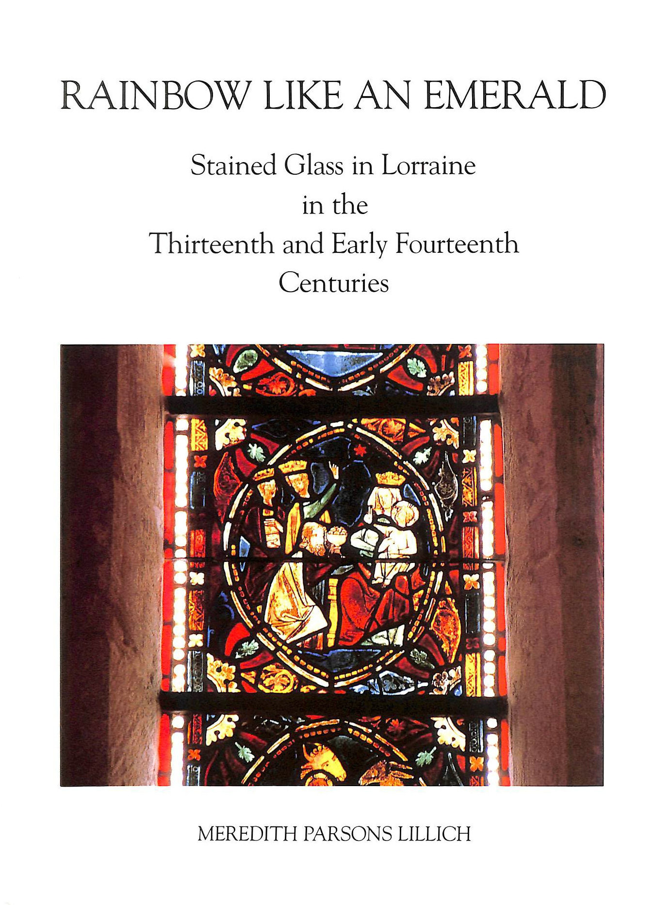 Image for Rainbow Like an Emerald: Stained Glass in Lorraine in the Thirteenth and Early Fourteenth Centuries