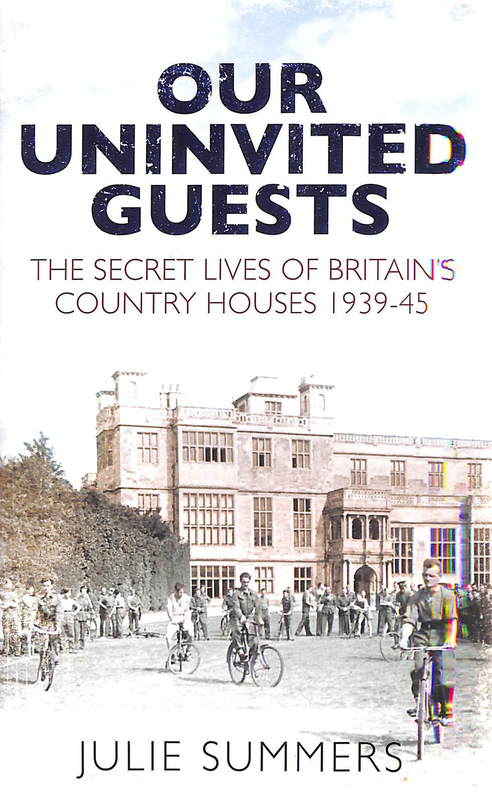 Image for Our Uninvited Guests: The Secret Life of Britain's Country Houses 1939-45
