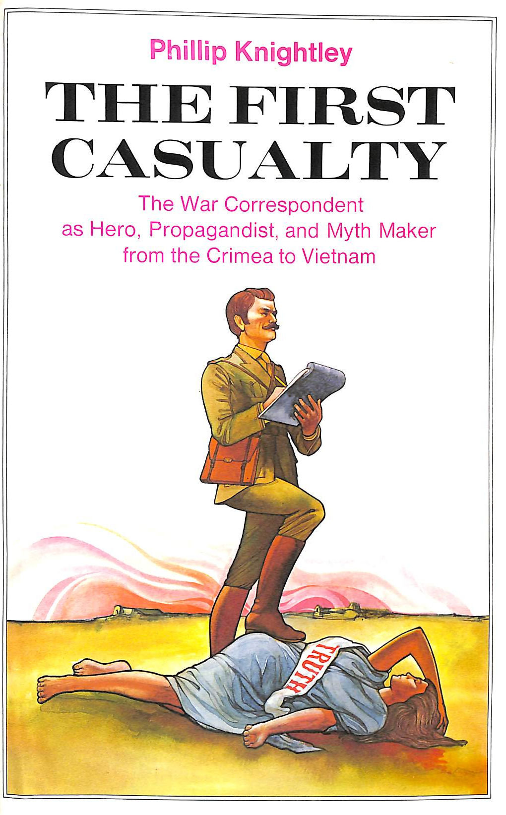 Image for The First Casualty: From the Crimea to Vietnam: The War Correspondent as Hero- Propagandist- and Myth Maker