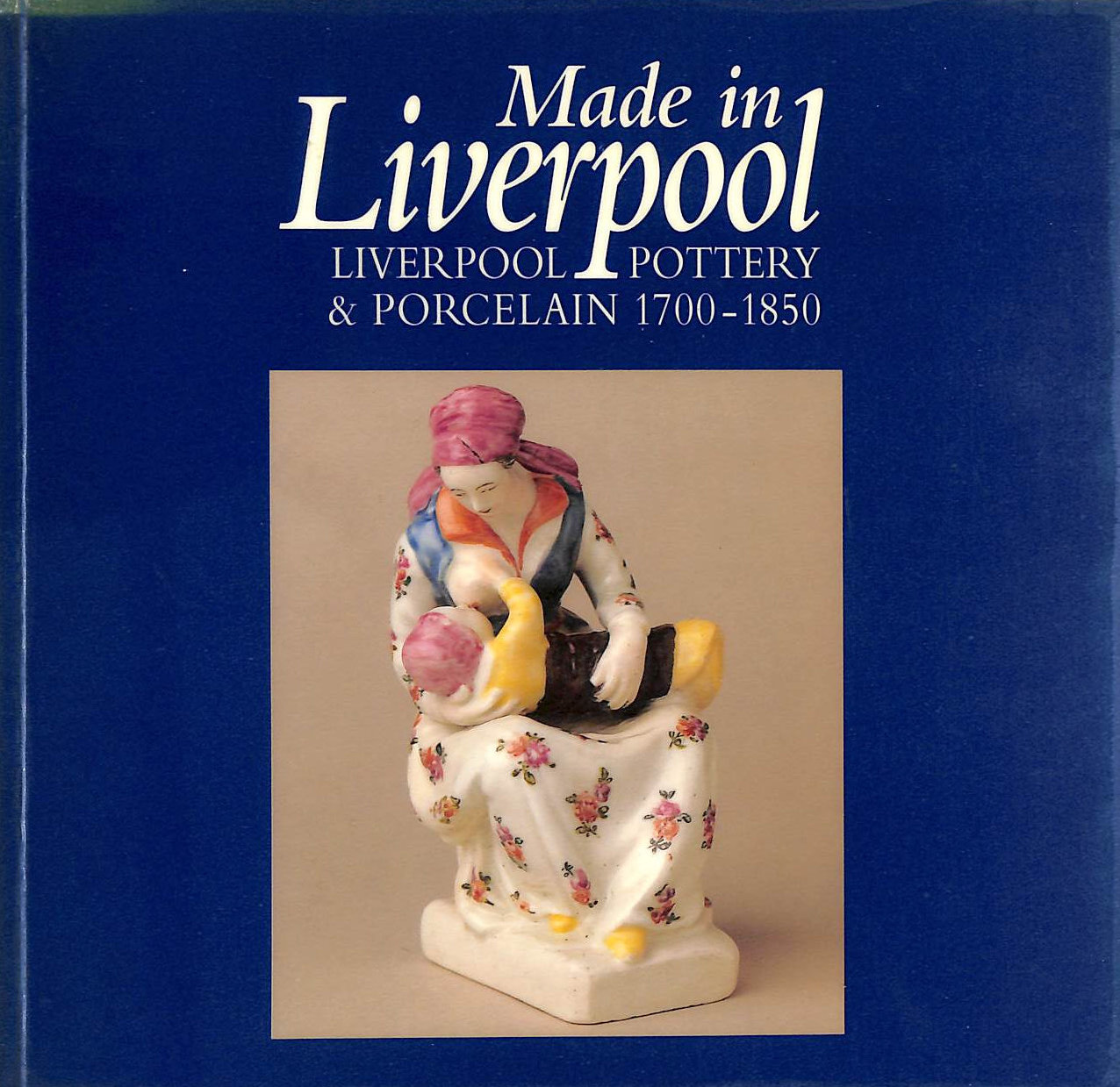 Image for Made in Liverpool: Liverpool Pottery and Porcelain, 1700-1850