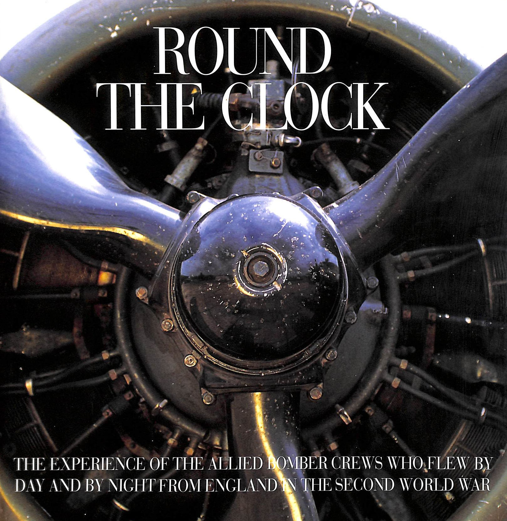Image for Round the Clock: The Experience of the Allied Bomber Crews Who Flew by Day and by Night from England in the Second World War