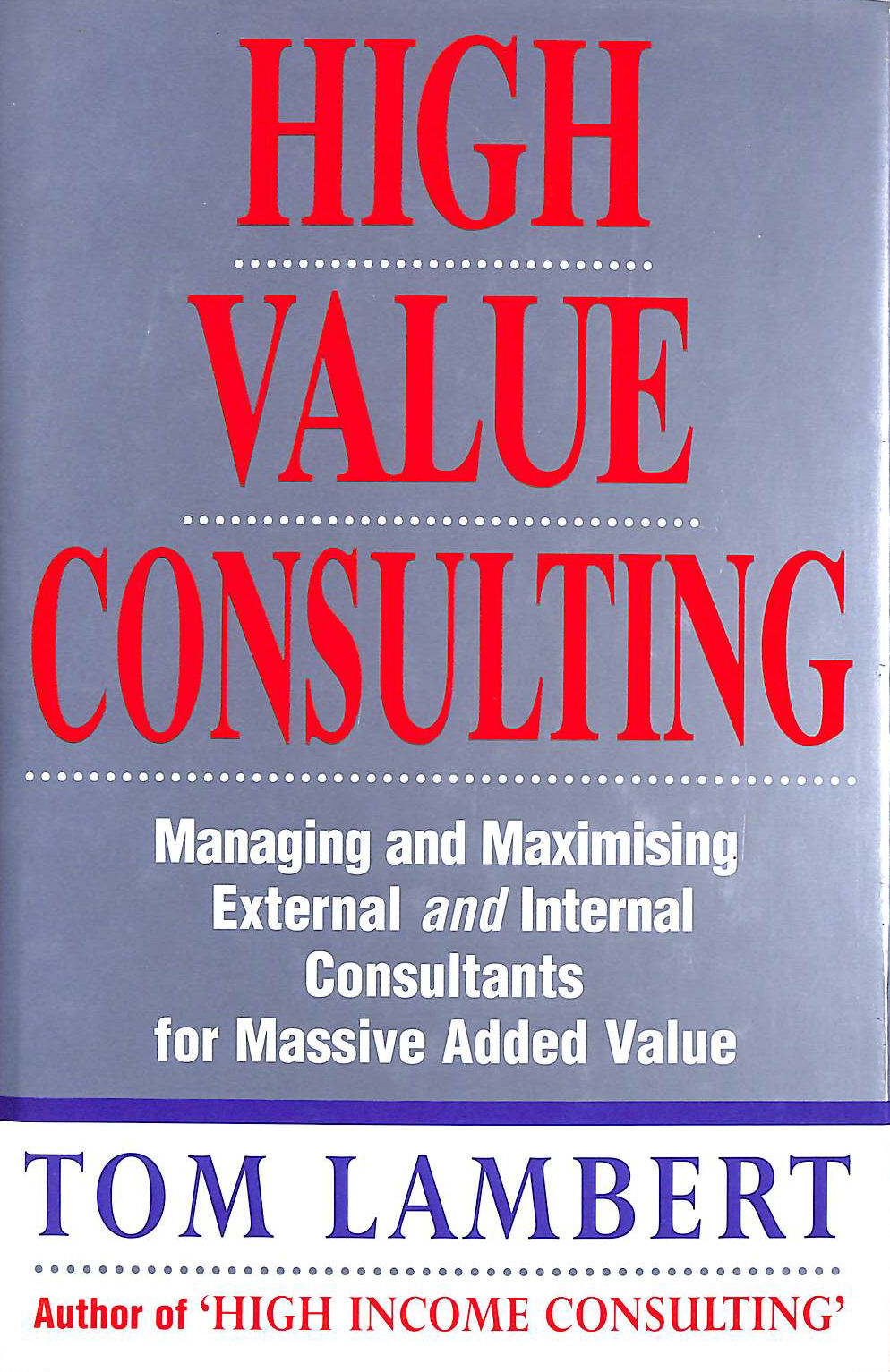 Image for High Value Consulting: Managing and Maximising External and Internal Consultants for Massive Added Value