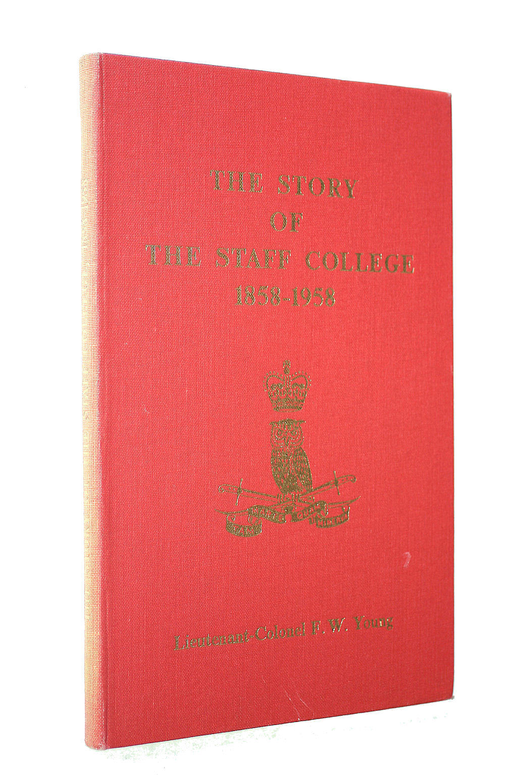 Image for THE STORY OF THE STAFF COLLEGE, 1858-1958. EDITED AND COMPILED BY LIEUTENANT-COLONEL F. W. YOUNG