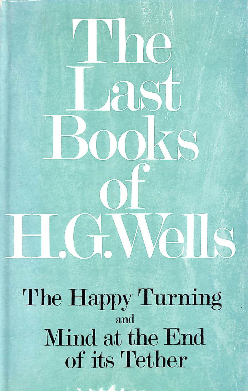 Image for The Last Books Of H. G. Wells: The Happy Turning And Mind At The End Of Its Tether