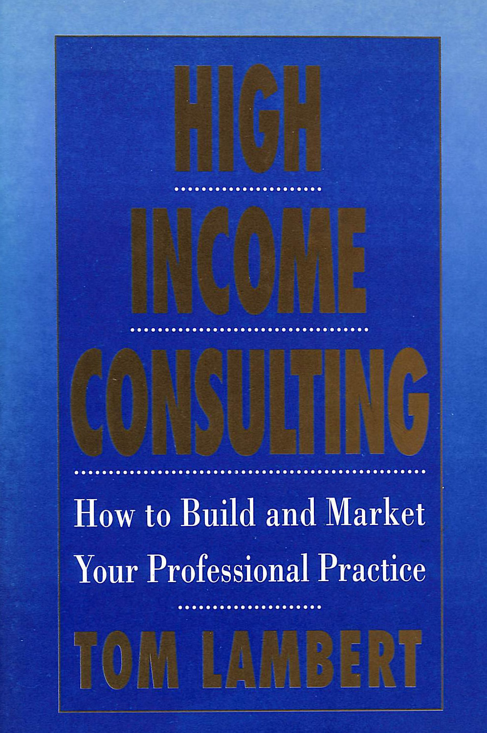 Image for High Income Consulting: How To Build And Market Your Professional Practice