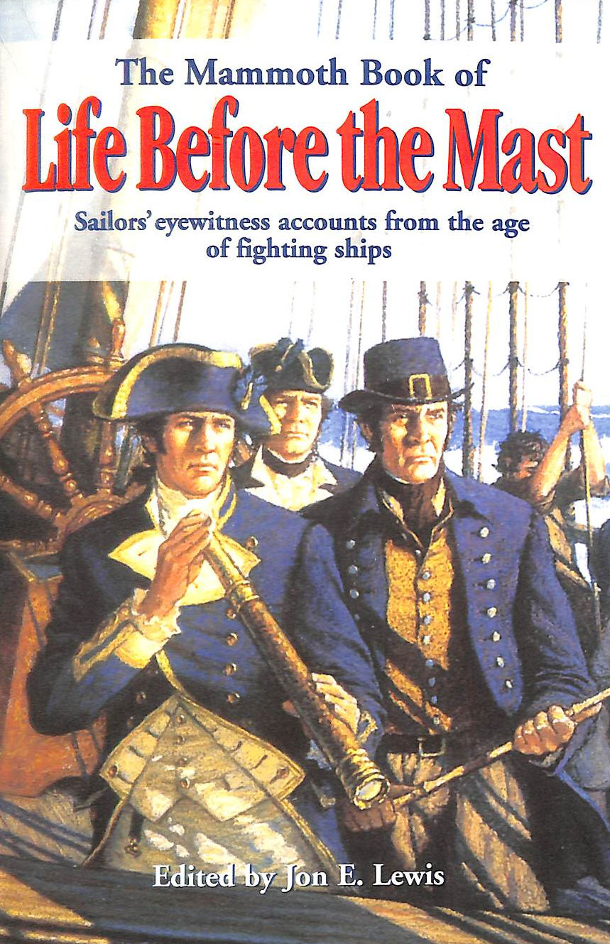 Image for The Mammoth Book Of Life Before The Mast: Firsthand Accounts Of Naval Warfare From The Age Of Nelson And Fighting Sail (Mammoth Books)