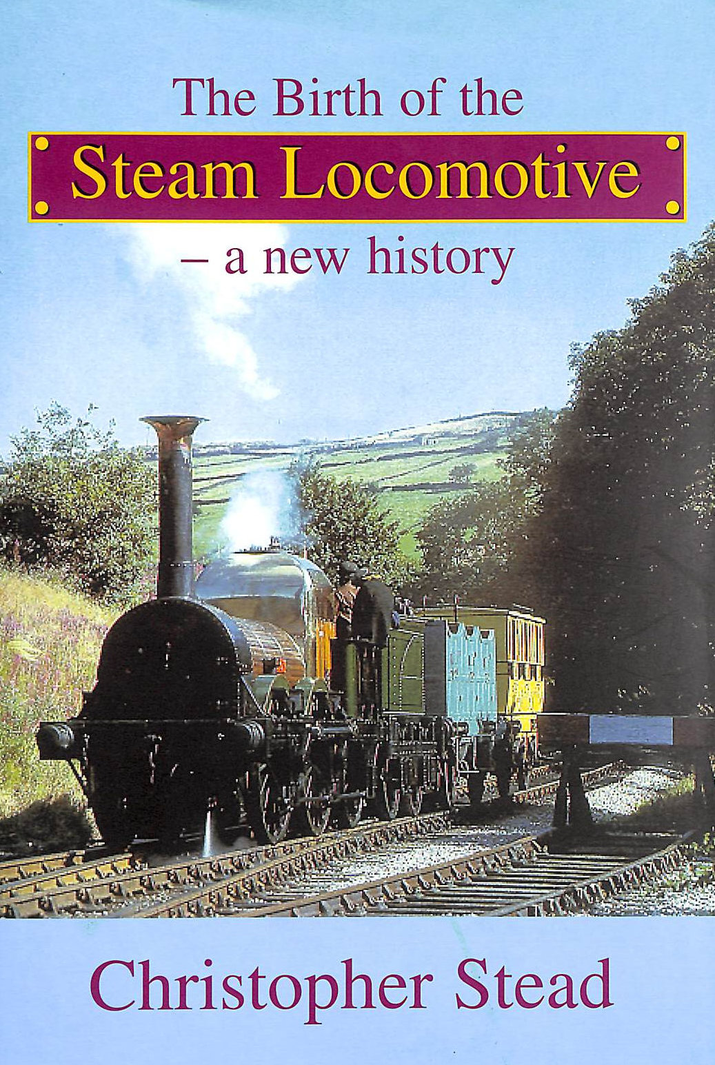 Image for The Birth Of The Steam Locomotive: A New History