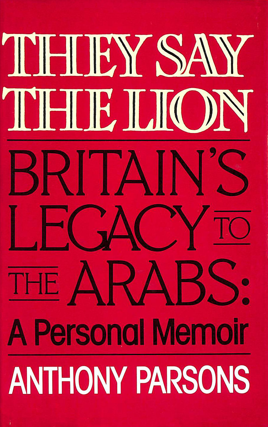 Image for They Say The Lion: Britain's Legacy To The Arabs - A Personal Memoir
