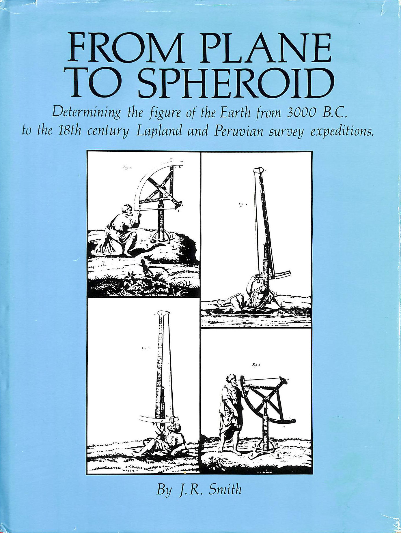 Image for From Plane To Spheroid: Determining The Figure Of The Earth From 3000 Bc To The 18Th Century Lapland And Peruvian Survey Expeditions