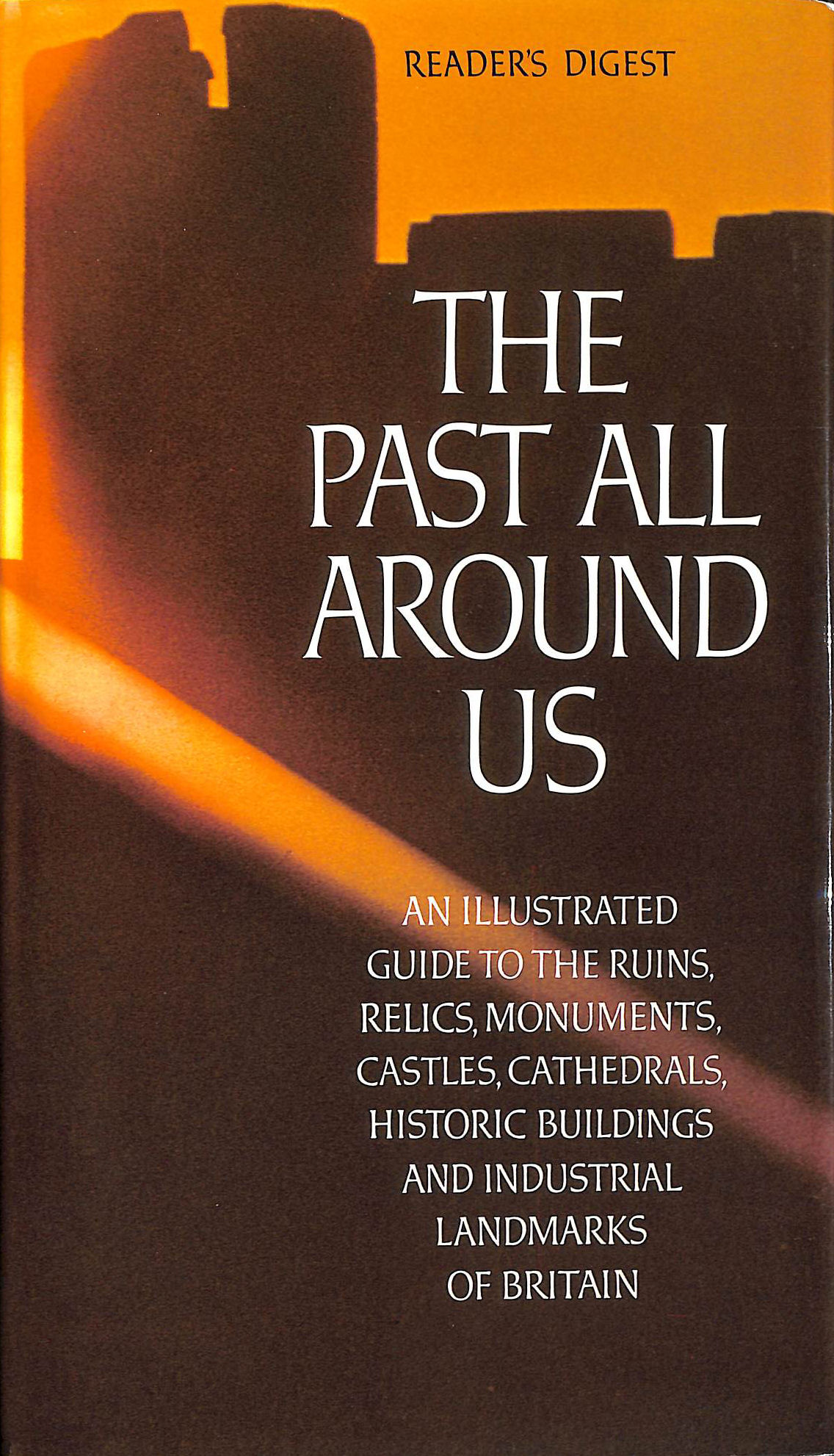 Image for Past All Around Us, The; An Illustrated Guide To The Ruins, Relics, Monuments, Castles, Cathedrals, Historic Buildings And Industrial Landmarks Of Britain.
