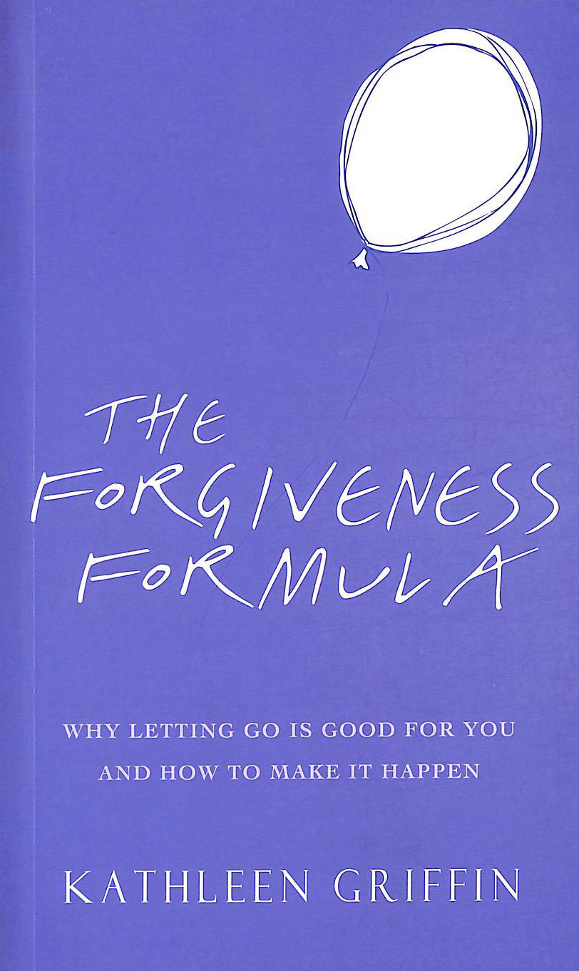 Image for The Forgiveness Formula: Why Letting Go Is Good For You And How To Make It Happen