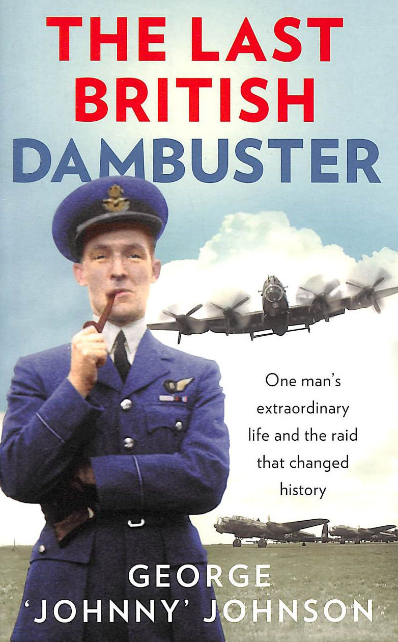 Image for The Last British Dambuster: One Man's Extraordinary Life And The Raid That Changed History