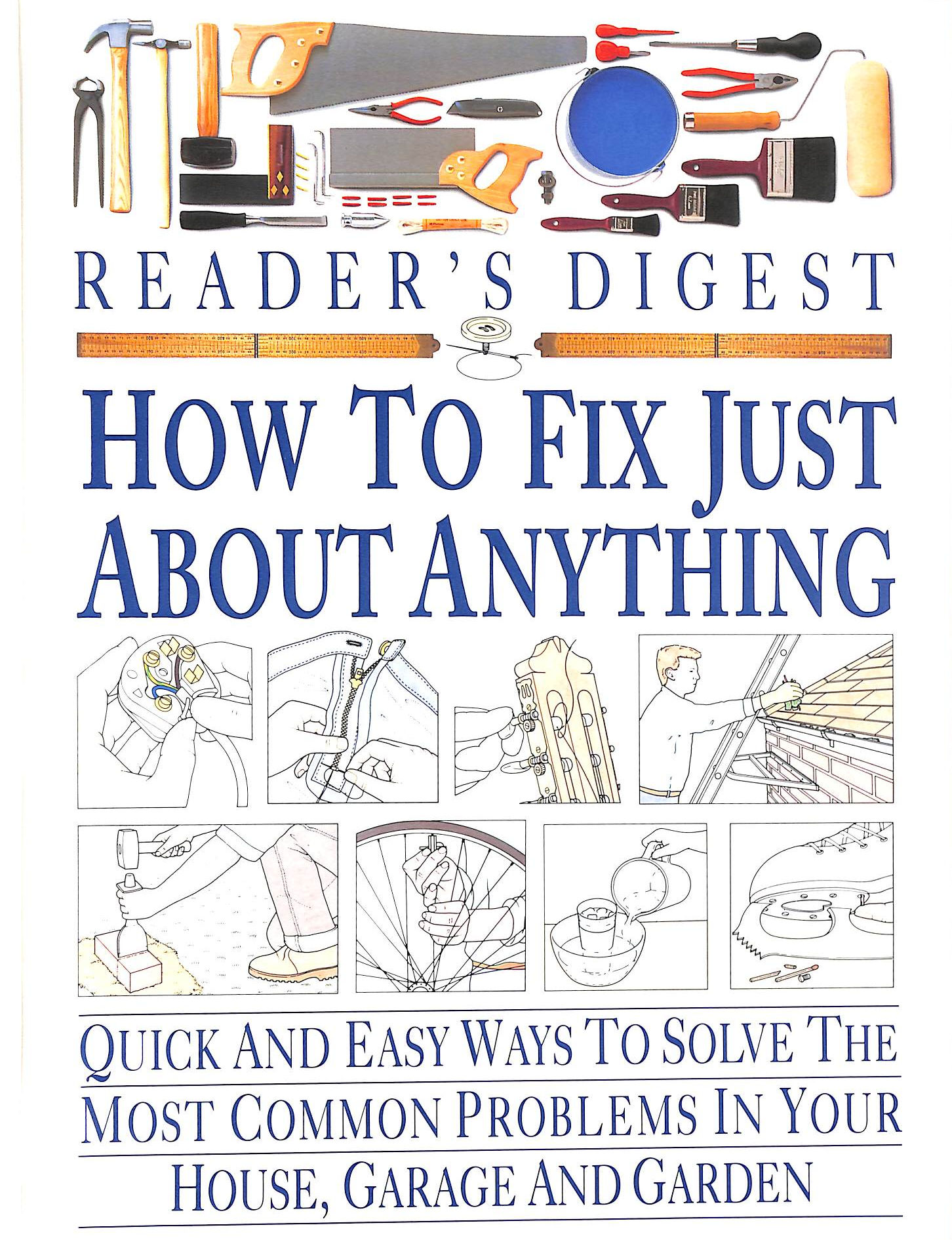 Image for How To Fix Just About Anything: Quick And Easy Ways To Solve The Most Common Problems In Your House, Garage And Garden