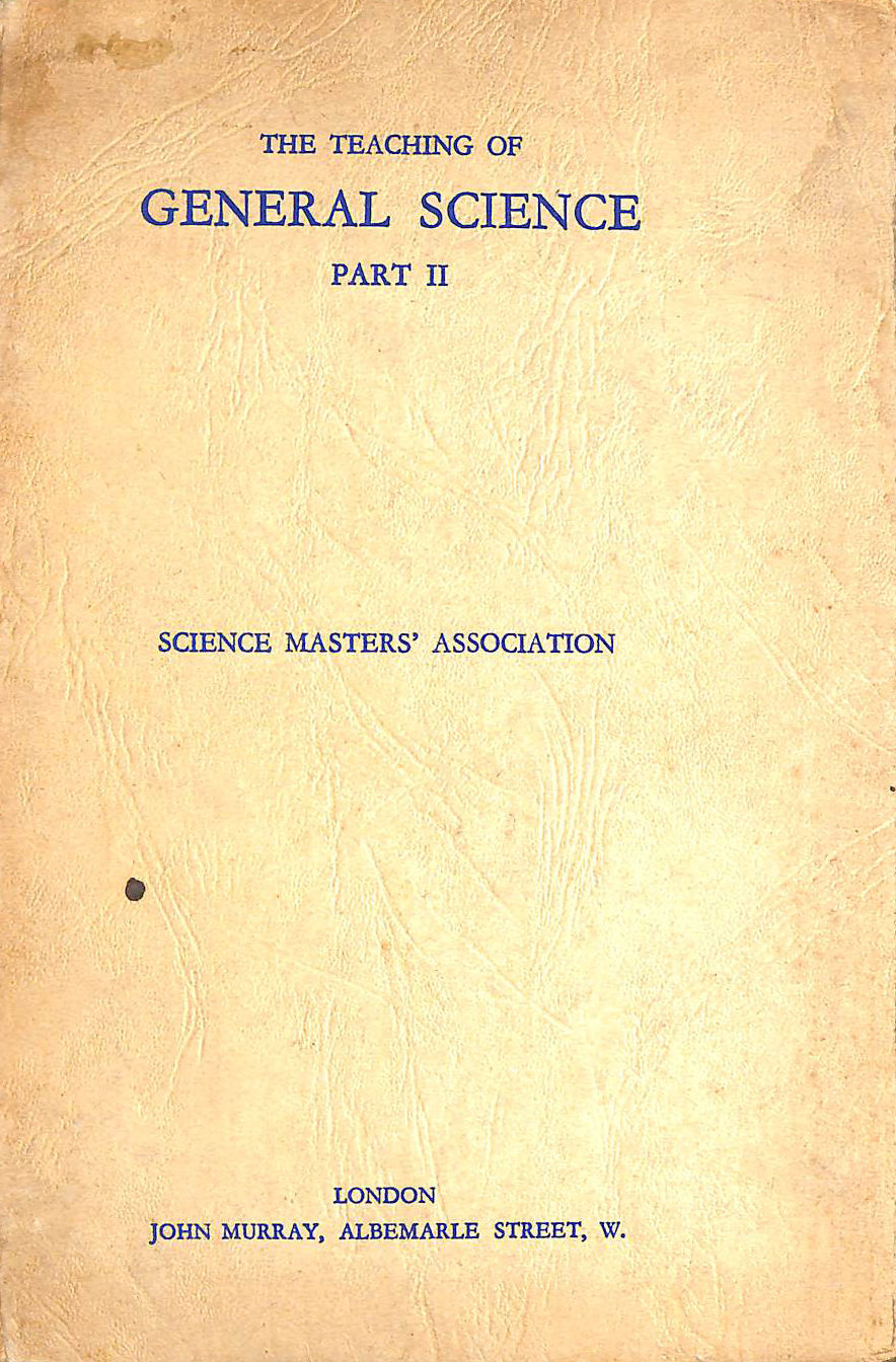 Image for The Teaching Of General Science, Part 2. Final Report Of The Sub-Committee Appointed In 1935, Adopted By The General Committee In 1938.