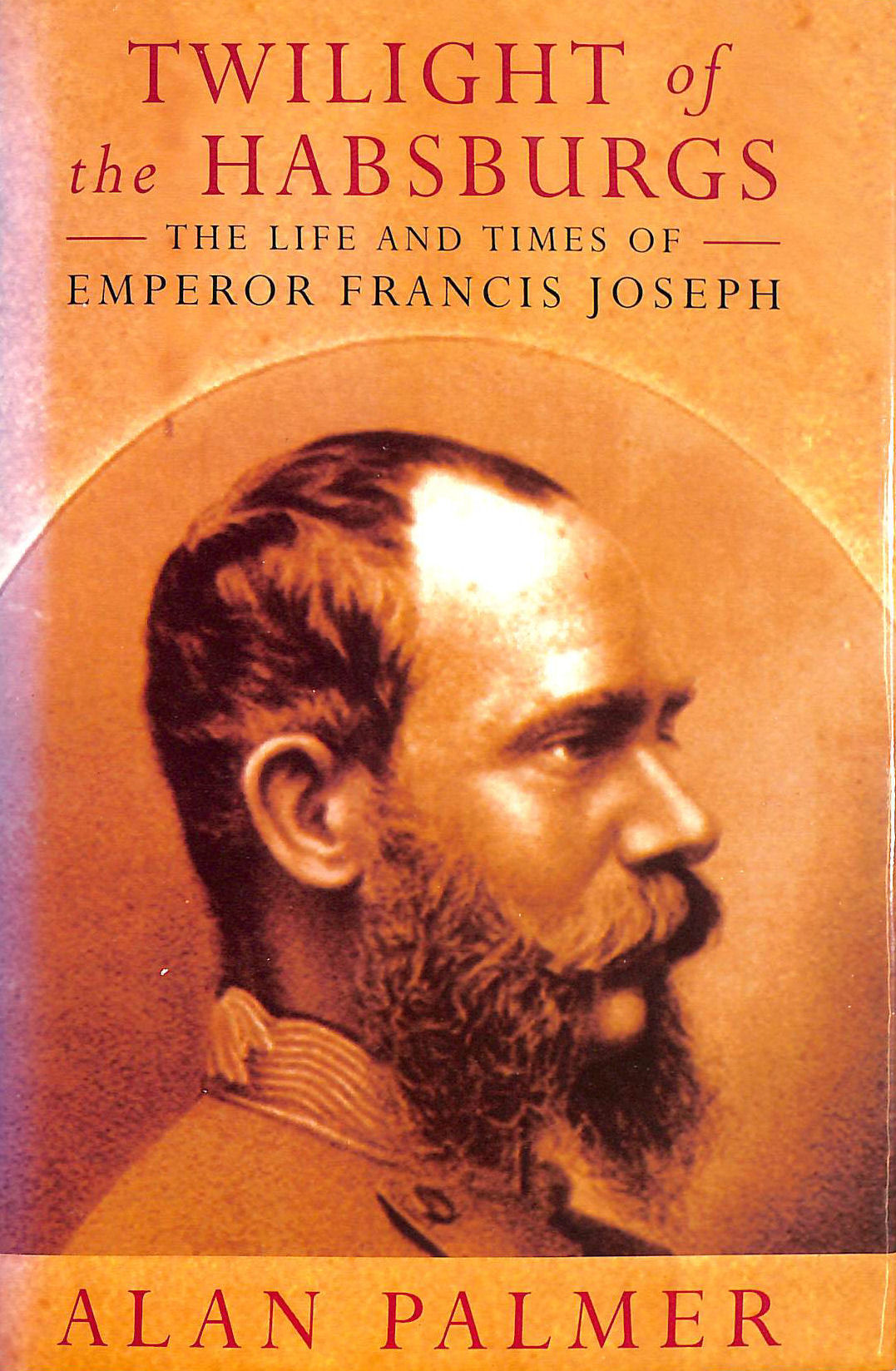 Image for Twilight Of The Habsburgs: Life And Times Of Emperor Francis Joseph
