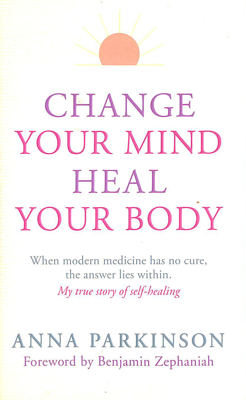 Image for Change Your Mind, Heal Your Body: When Modern Medicine Has No Cure the Answer Lies within. My True Story of Self-Healing