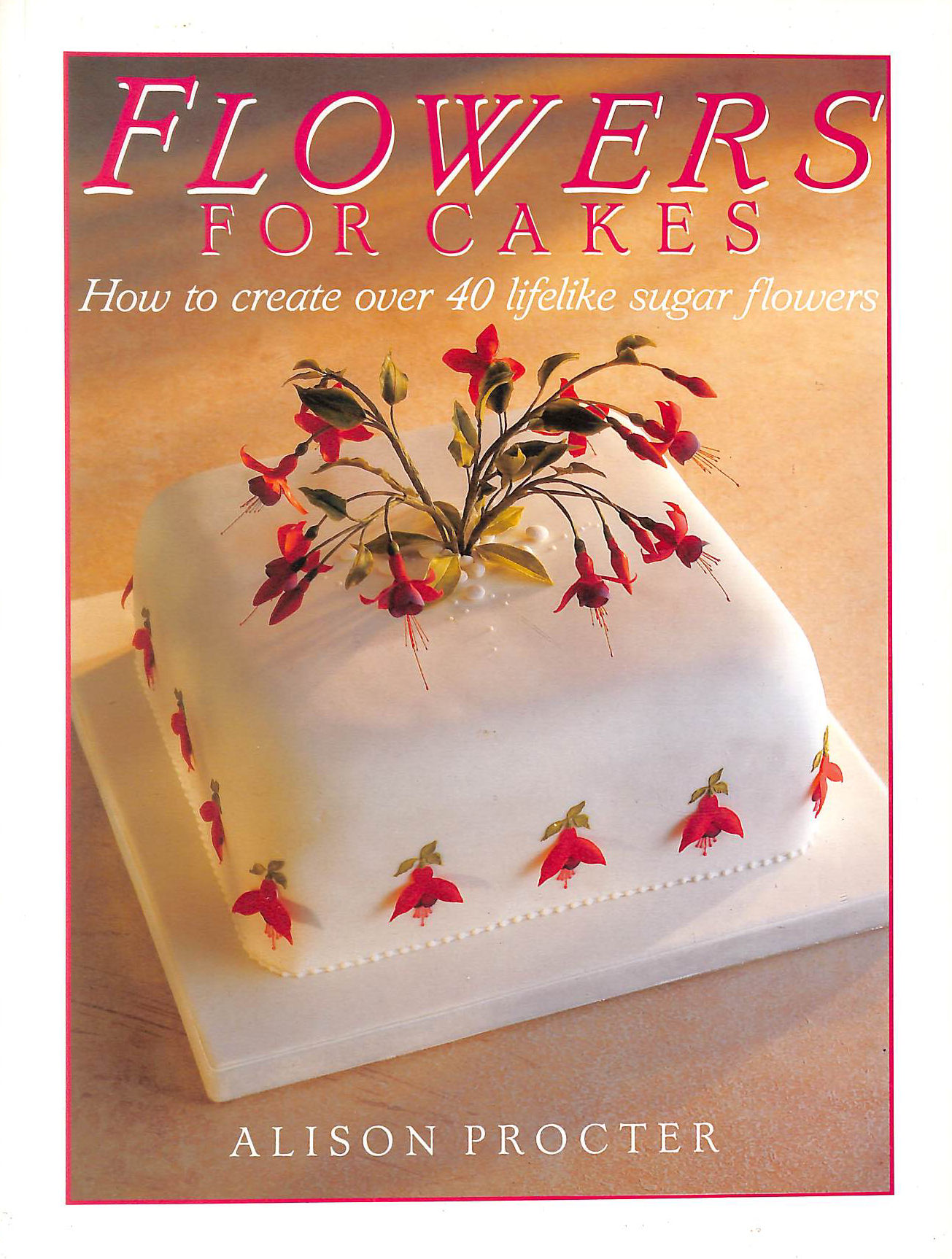 Image for Flowers for Cakes: How to Create Over 40 Lifelike Sugar Flowers