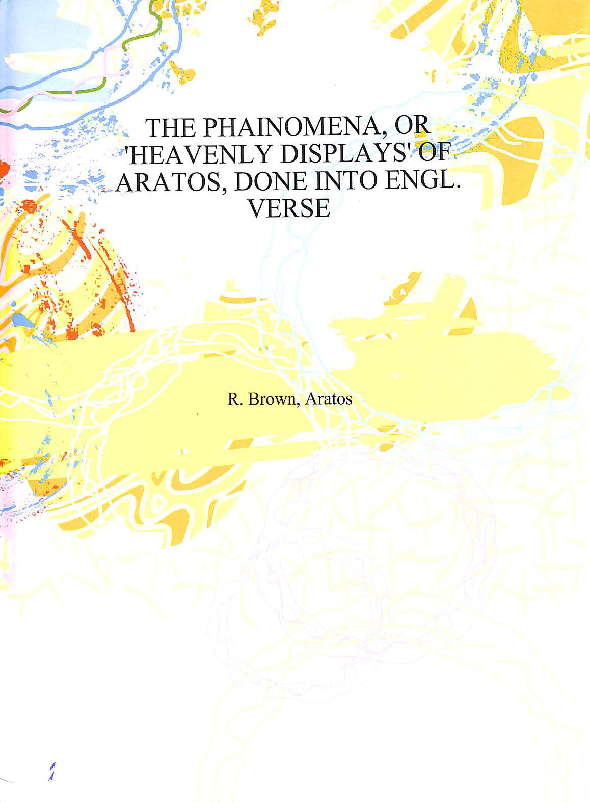Image for The Phainomena, or 'Heavenly displays' of Aratus, done into Engl. verse by R. Brown 1885 [Hardcover]
