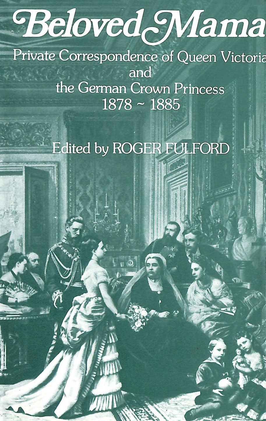 Image for Beloved Mama: Private Correspondence of Queen Victoria and the German Crown Princess 1878-1885: Private Correspondence of Queen Victoria and the Crown Princess of Prussia, 1878-85