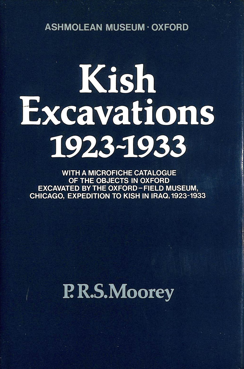 Image for Kish Excavations, 1923-33: With a Microfiche Catalogue of the Objects in Oxford Excavated by the Oxford Field Museum, Chicago Expedition to Kish in Iraq, 1923-33