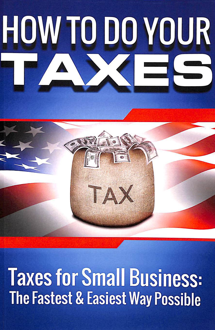 Image for How to Do Your Taxes: Taxes for Small Business - The Fastest & Easiest Way Possible