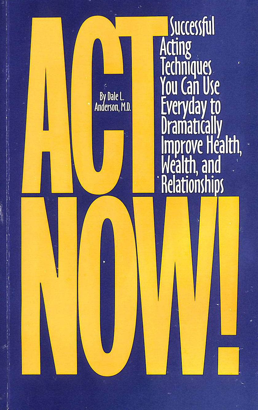 Image for Act Now!: Successful Acting Techniques You Can Use Everyday to Dramatically Improve Health, Wealth, and Relationships