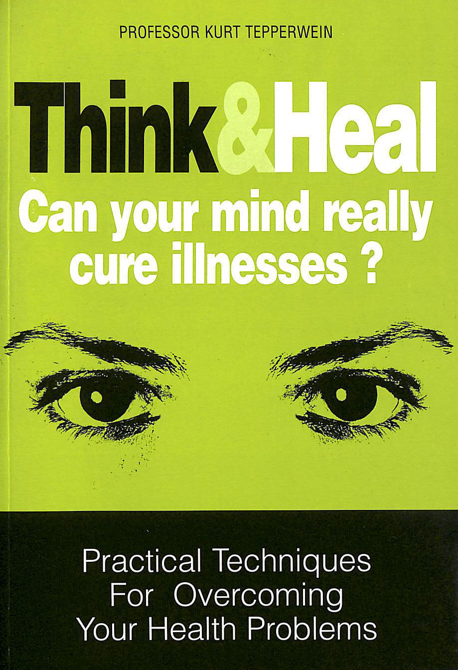Image for Think and Heal: Can Your Mind Really Cure Illnesses? Practical Techniques for Overcoming your Health Problems