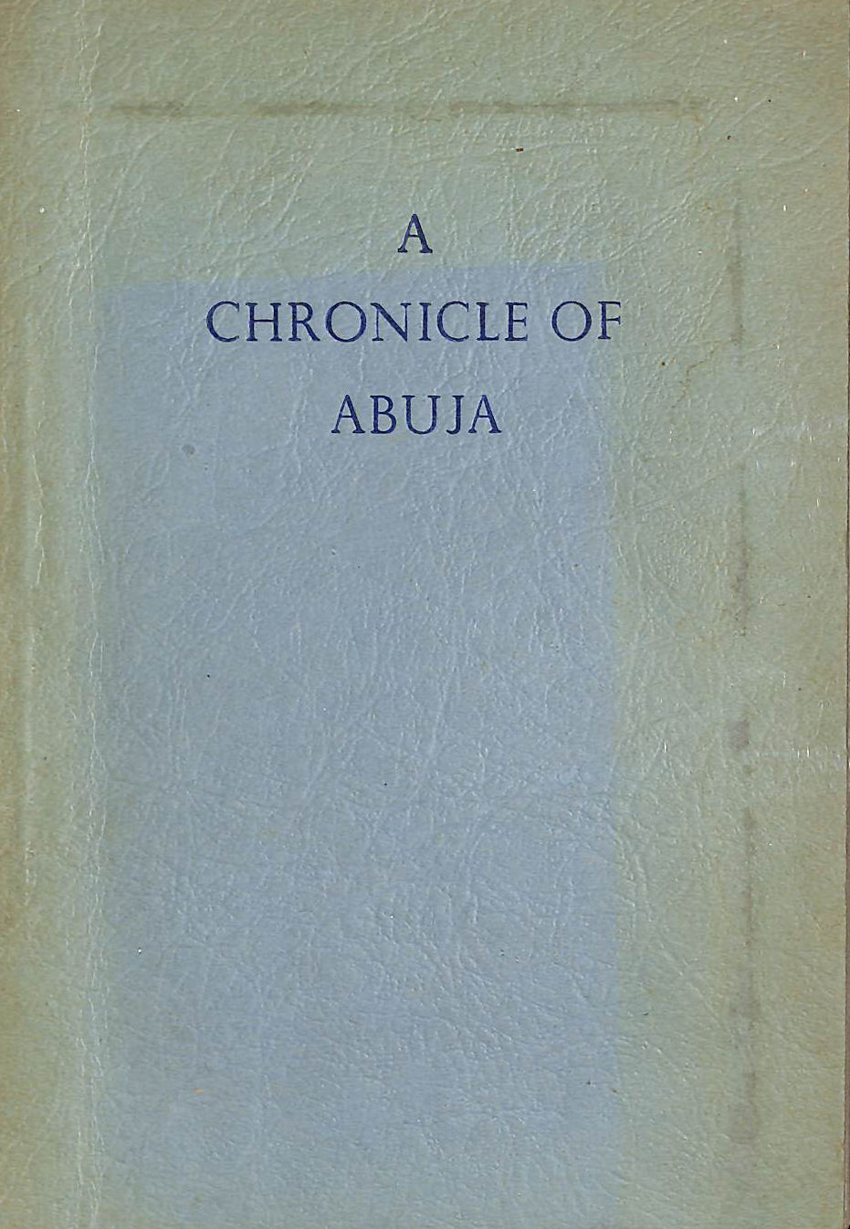 Image for A Chronicle of Abuja. Translated and arranged by Frank L. Heath from the Hausa of Malam Hassan ... and Malam Shuaibu. With plates, including portraits, and a folding Map