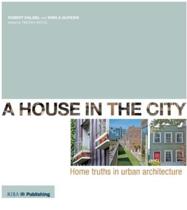 House in the City, A:  Home Truths in Urban Architecture, Dalziel, Robert and Sheila Qureshi-Cortale, edited by Tim Battle